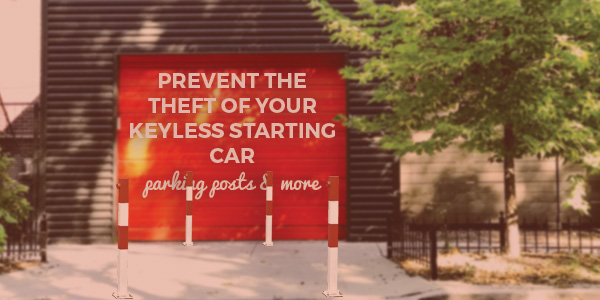 Prevent the Theft of Your Keyless Starting Car with a Parking Posts and More