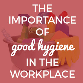 The Importance of Workplace Hygiene and Cleanliness
